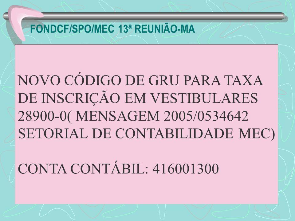 FONDCF/SPO/MEC 13ª REUNIÃO-MA NOVO CÓDIGO DE GRU PARA TAXA DE INSCRIÇÃO EM VESTIBULARES 28900-0( MENSAGEM 2005/0534642 SETORIAL DE CONTABILIDADE MEC)
