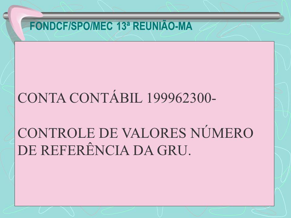 FONDCF/SPO/MEC 13ª REUNIÃO-MA CONTA CONTÁBIL 199962300- CONTROLE DE VALORES NÚMERO DE REFERÊNCIA DA GRU.