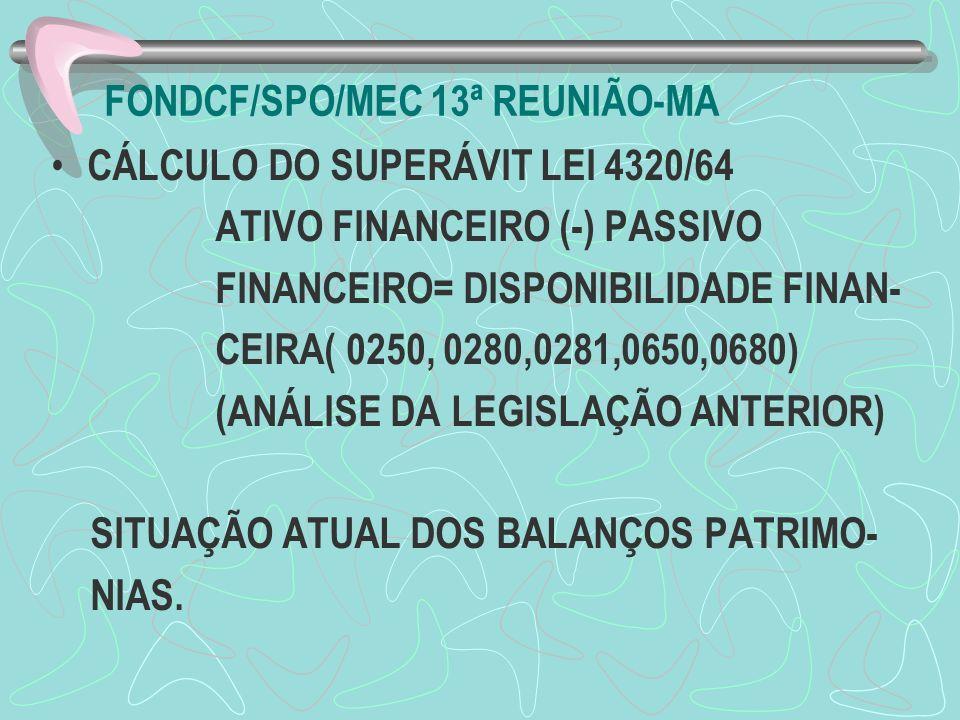 FONDCF/SPO/MEC 13ª REUNIÃO-MA CÁLCULO DO SUPERÁVIT LEI 4320/64 ATIVO FINANCEIRO (-) PASSIVO FINANCEIRO= DISPONIBILIDADE FINAN- CEIRA( 0250, 0280,0281,