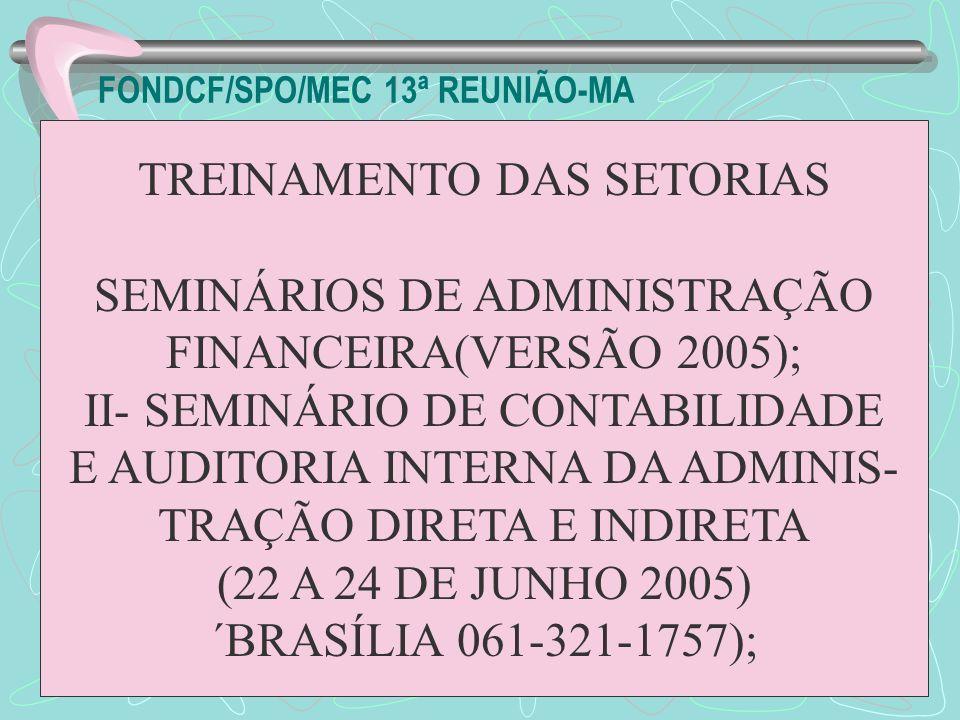 FONDCF/SPO/MEC 13ª REUNIÃO-MA TREINAMENTO DAS SETORIAS SEMINÁRIOS DE ADMINISTRAÇÃO FINANCEIRA(VERSÃO 2005); II- SEMINÁRIO DE CONTABILIDADE E AUDITORIA