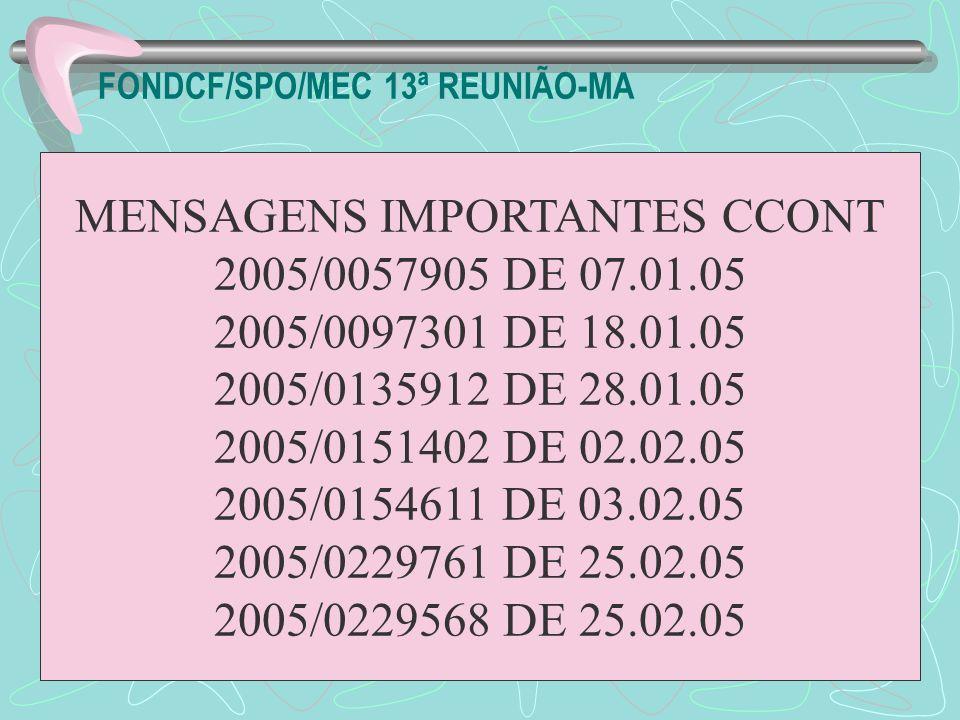 FONDCF/SPO/MEC 13ª REUNIÃO-MA MENSAGENS IMPORTANTES CCONT 2005/0057905 DE 07.01.05 2005/0097301 DE 18.01.05 2005/0135912 DE 28.01.05 2005/0151402 DE 0