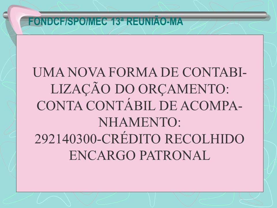 FONDCF/SPO/MEC 13ª REUNIÃO-MA UMA NOVA FORMA DE CONTABI- LIZAÇÃO DO ORÇAMENTO: CONTA CONTÁBIL DE ACOMPA- NHAMENTO: 292140300-CRÉDITO RECOLHIDO ENCARGO