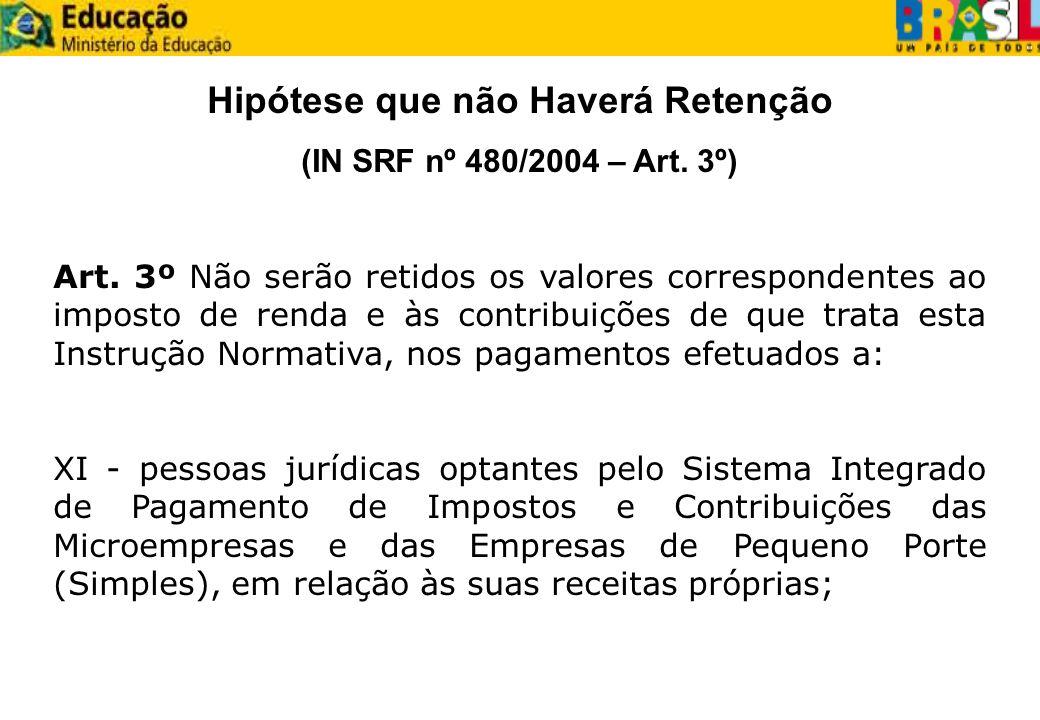 Hipótese que não Haverá Retenção (IN SRF nº 480/2004 – Art. 3º) Art. 3º Não serão retidos os valores correspondentes ao imposto de renda e às contribu