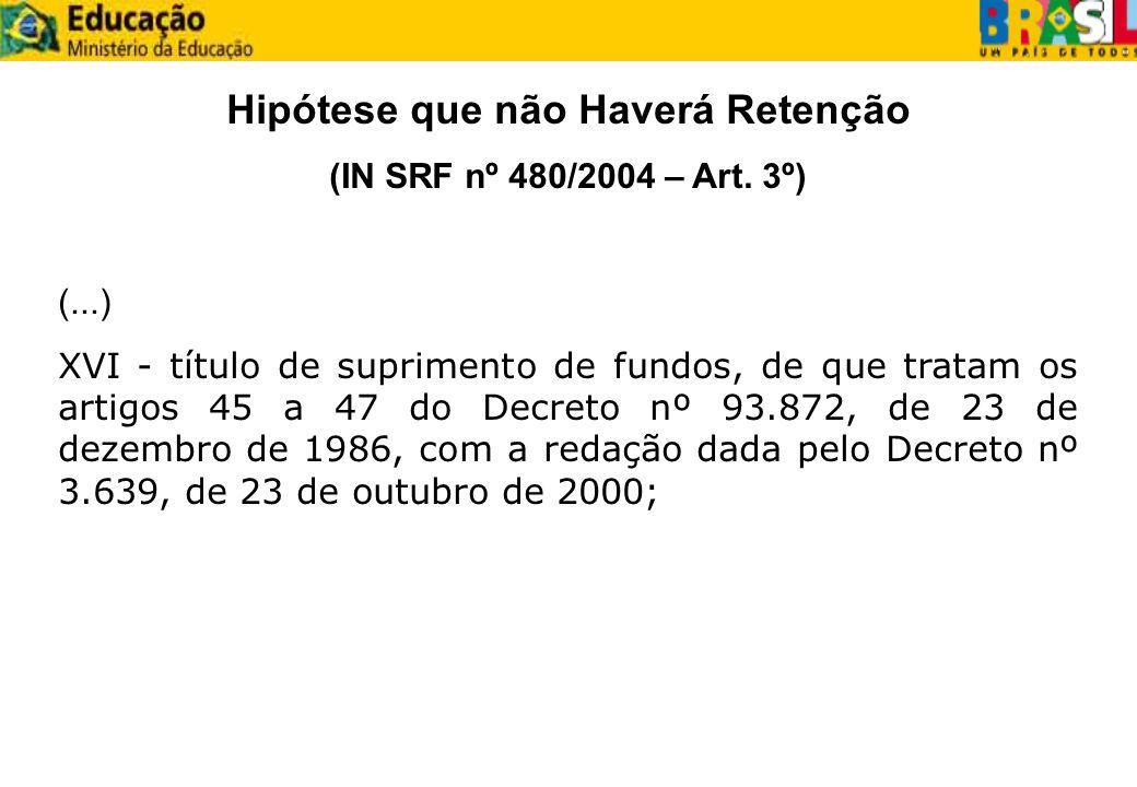 Hipótese que não Haverá Retenção (IN SRF nº 480/2004 – Art. 3º) (...) XVI - título de suprimento de fundos, de que tratam os artigos 45 a 47 do Decret