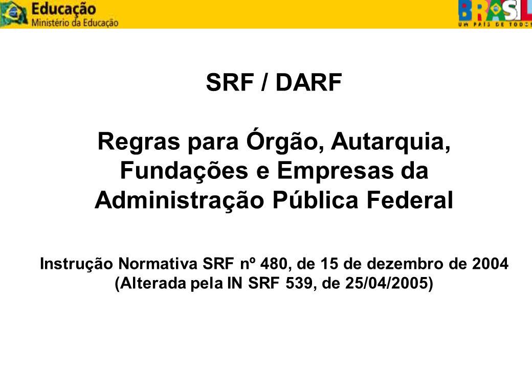 SRF / DARF Regras para Órgão, Autarquia, Fundações e Empresas da Administração Pública Federal Instrução Normativa SRF nº 480, de 15 de dezembro de 20
