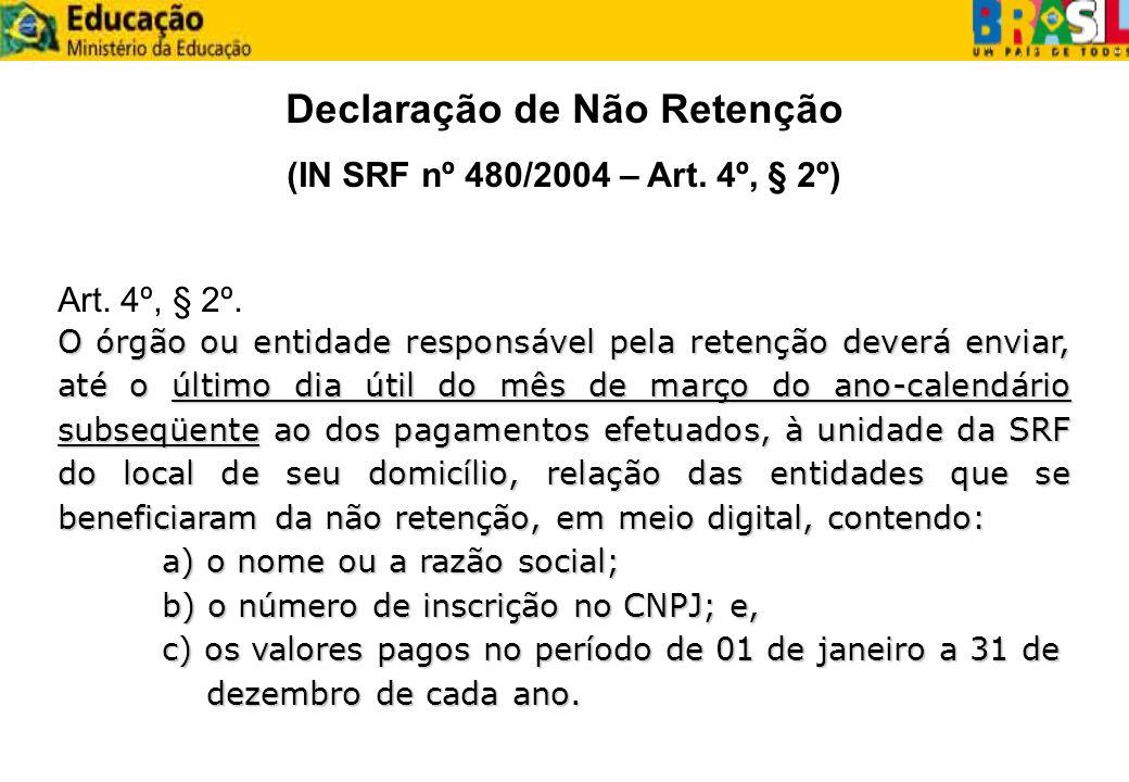 Declaração de Não Retenção (IN SRF nº 480/2004 – Art. 4º, § 2º) Art. 4º, § 2º. O órgão ou entidade responsável pela retenção deverá enviar, até o últi