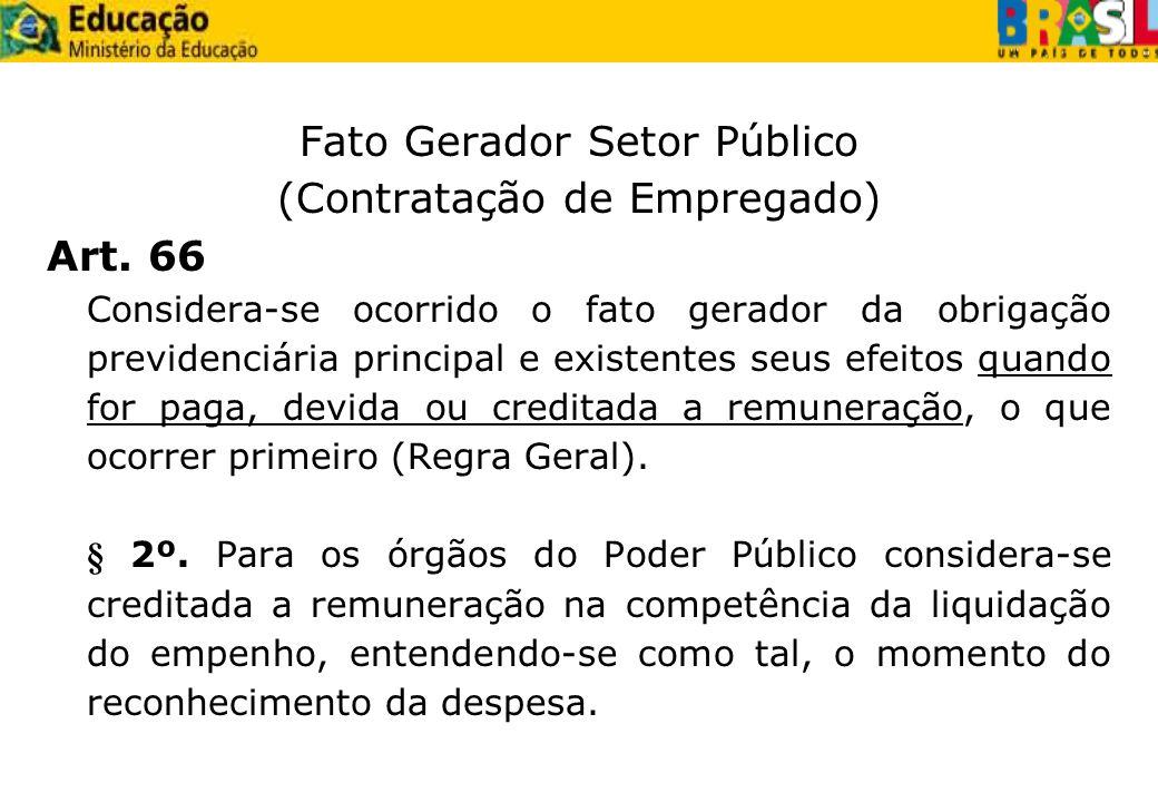 Fato Gerador Setor Público (Contratação de Empregado) Art. 66 Considera-se ocorrido o fato gerador da obrigação previdenciária principal e existentes