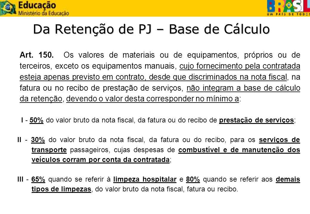 Da Retenção de PJ – Base de Cálculo Art. 150. Os valores de materiais ou de equipamentos, próprios ou de terceiros, exceto os equipamentos manuais, cu