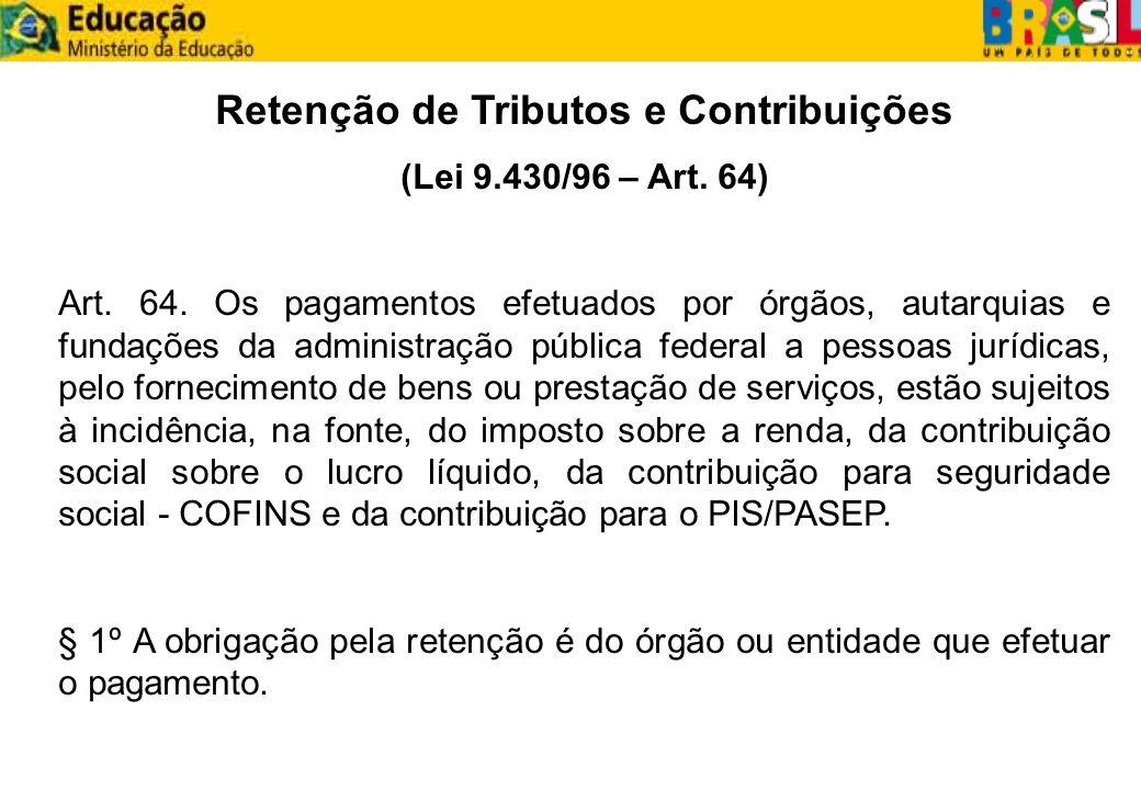 Retenção de Tributos e Contribuições (Lei 9.430/96 – Art. 64) Art. 64. Os pagamentos efetuados por órgãos, autarquias e fundações da administração púb