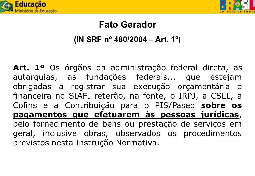 Fato Gerador (IN SRF nº 480/2004 – Art. 1º) Art. 1º Os órgãos da administração federal direta, as autarquias, as fundações federais... que estejam obr