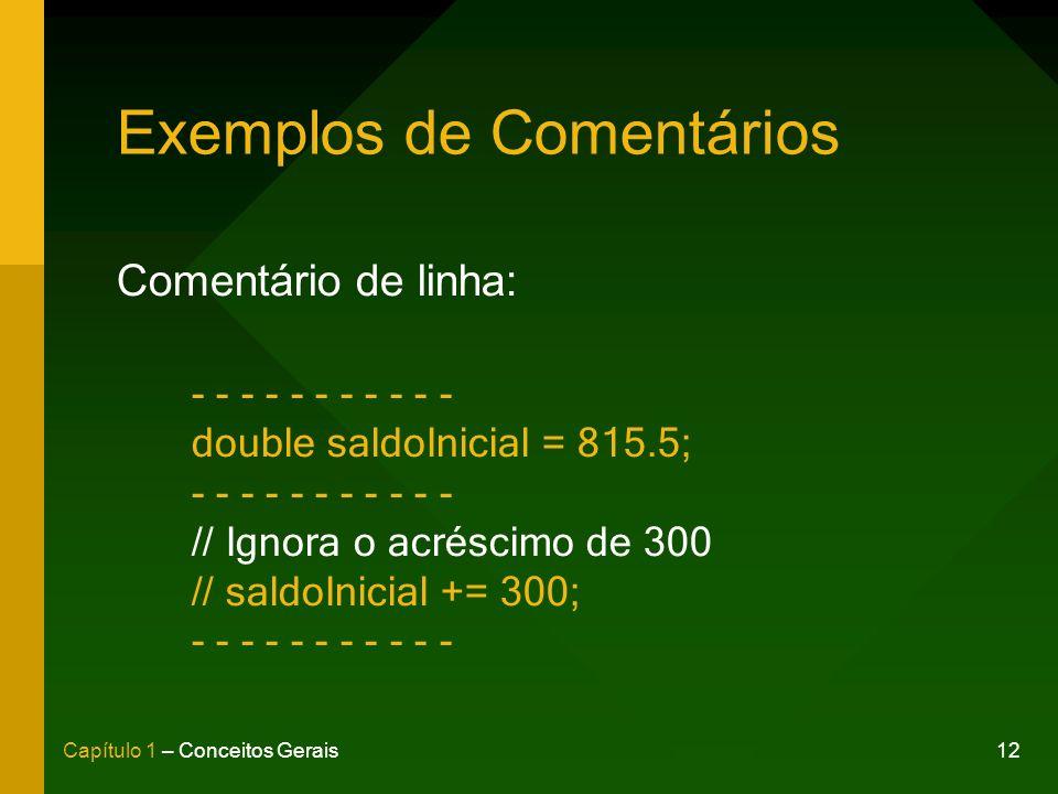 12Capítulo 1 – Conceitos Gerais Exemplos de Comentários Comentário de linha: - - - - - - - - - - - double saldoInicial = 815.5; - - - - - - - - - - - // Ignora o acréscimo de 300 // saldoInicial += 300; - - - - - - - - - - -