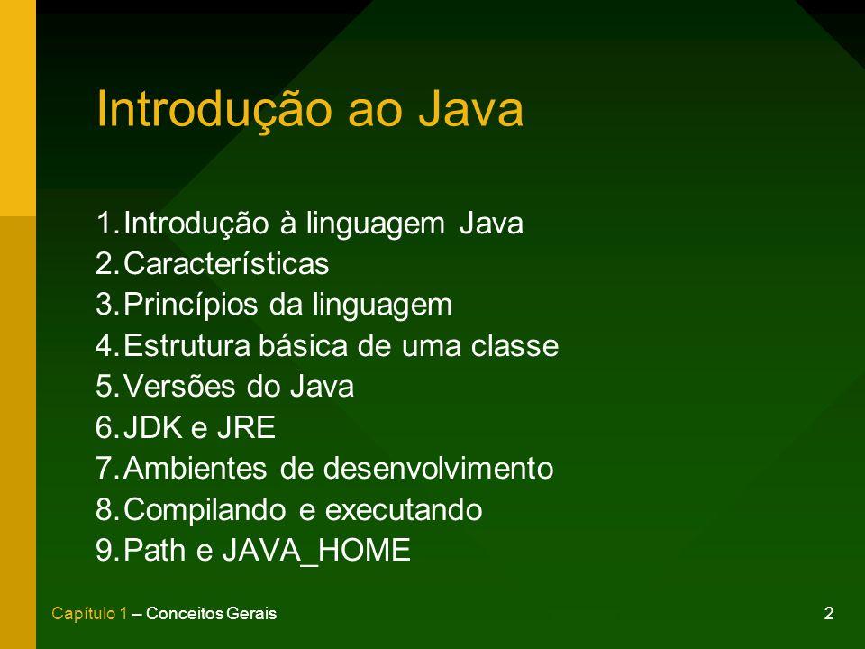 2Capítulo 1 – Conceitos Gerais Introdução ao Java 1.Introdução à linguagem Java 2.Características 3.Princípios da linguagem 4.Estrutura básica de uma classe 5.Versões do Java 6.JDK e JRE 7.Ambientes de desenvolvimento 8.Compilando e executando 9.Path e JAVA_HOME