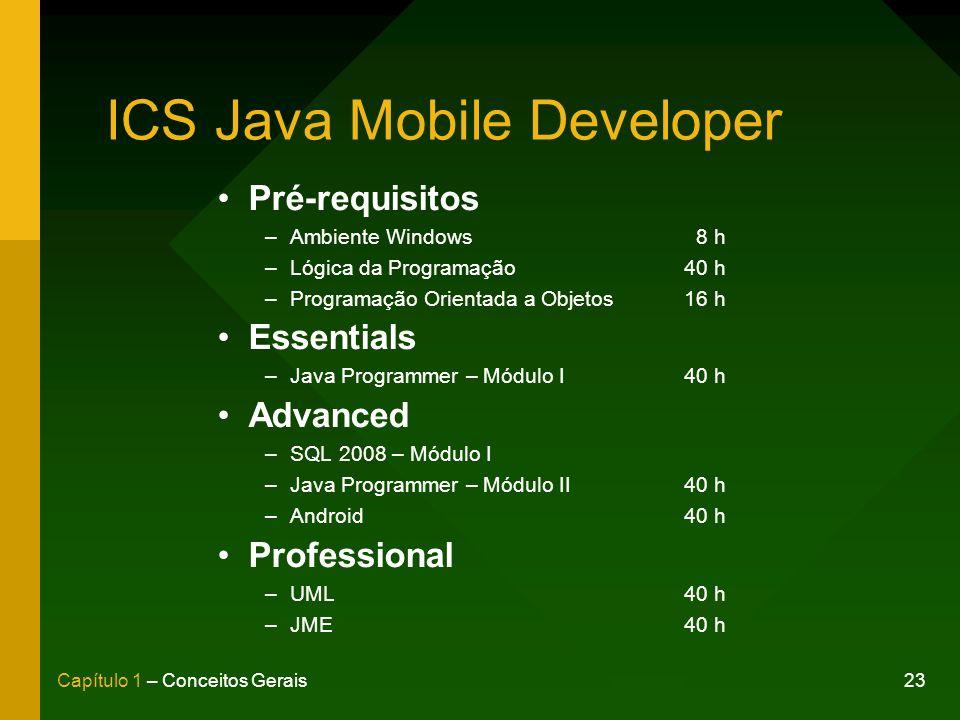 23Capítulo 1 – Conceitos Gerais ICS Java Mobile Developer Pré-requisitos –Ambiente Windows 8 h –Lógica da Programação40 h –Programação Orientada a Objetos16 h Essentials –Java Programmer – Módulo I40 h Advanced –SQL 2008 – Módulo I –Java Programmer – Módulo II40 h –Android40 h Professional –UML40 h –JME40 h
