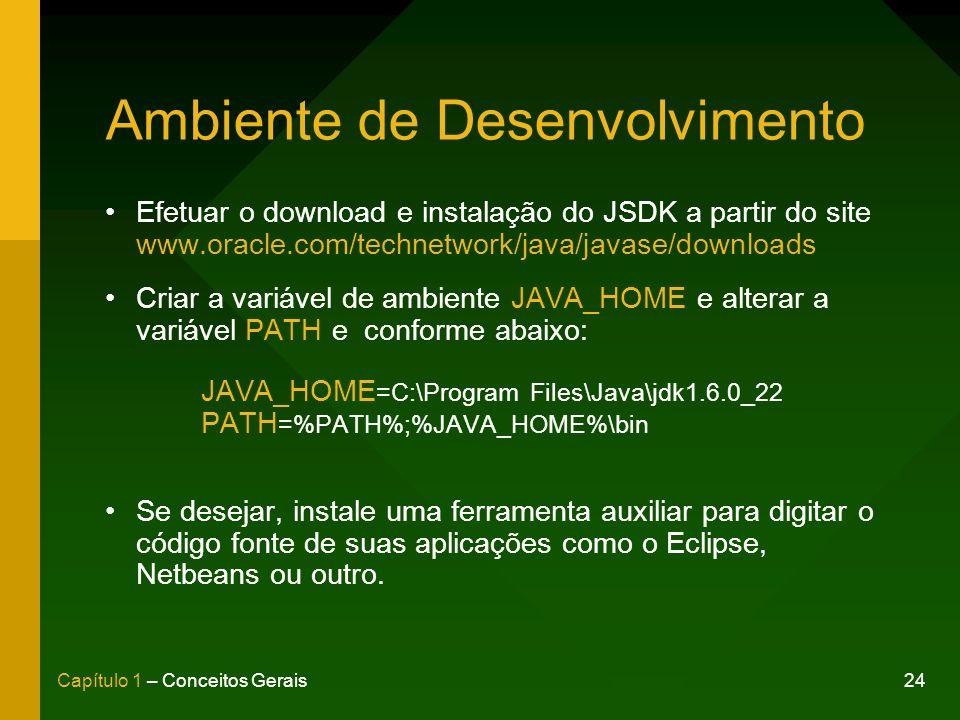 24Capítulo 1 – Conceitos Gerais Ambiente de Desenvolvimento Efetuar o download e instalação do JSDK a partir do site www.oracle.com/technetwork/java/javase/downloads Criar a variável de ambiente JAVA_HOME e alterar a variável PATH e conforme abaixo: JAVA_HOME =C:\Program Files\Java\jdk1.6.0_22 PATH =%PATH%;%JAVA_HOME%\bin Se desejar, instale uma ferramenta auxiliar para digitar o código fonte de suas aplicações como o Eclipse, Netbeans ou outro.