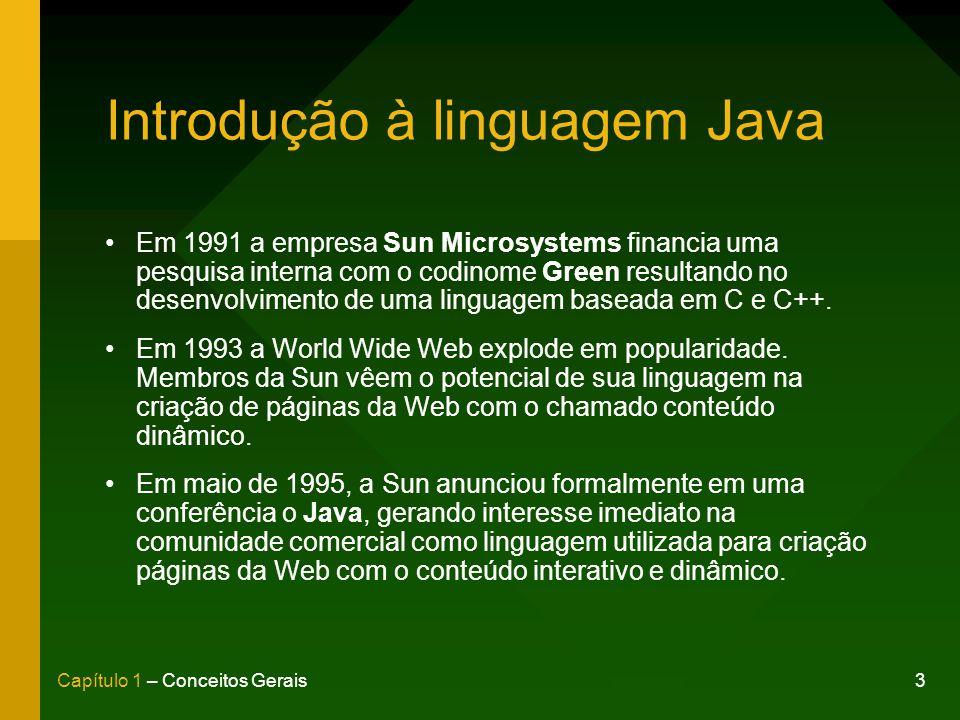 3Capítulo 1 – Conceitos Gerais Introdução à linguagem Java Em 1991 a empresa Sun Microsystems financia uma pesquisa interna com o codinome Green resultando no desenvolvimento de uma linguagem baseada em C e C++.