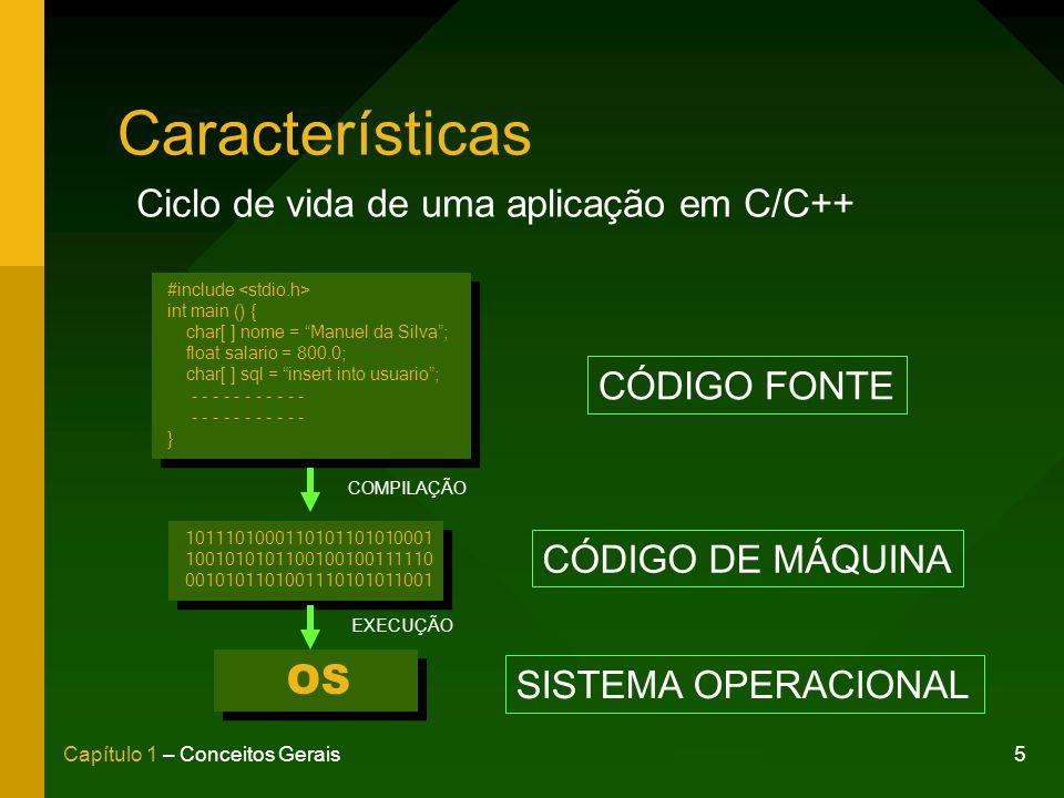 5Capítulo 1 – Conceitos Gerais Características #include int main () { char[ ] nome = Manuel da Silva; float salario = 800.0; char[ ] sql = insert into usuario; - - - - - - - - - - - } #include int main () { char[ ] nome = Manuel da Silva; float salario = 800.0; char[ ] sql = insert into usuario; - - - - - - - - - - - } 1011101000110101101010001 1001010101100100100111110 0010101101001110101011001 1011101000110101101010001 1001010101100100100111110 0010101101001110101011001 OS COMPILAÇÃO EXECUÇÃO CÓDIGO FONTE CÓDIGO DE MÁQUINA SISTEMA OPERACIONAL Ciclo de vida de uma aplicação em C/C++