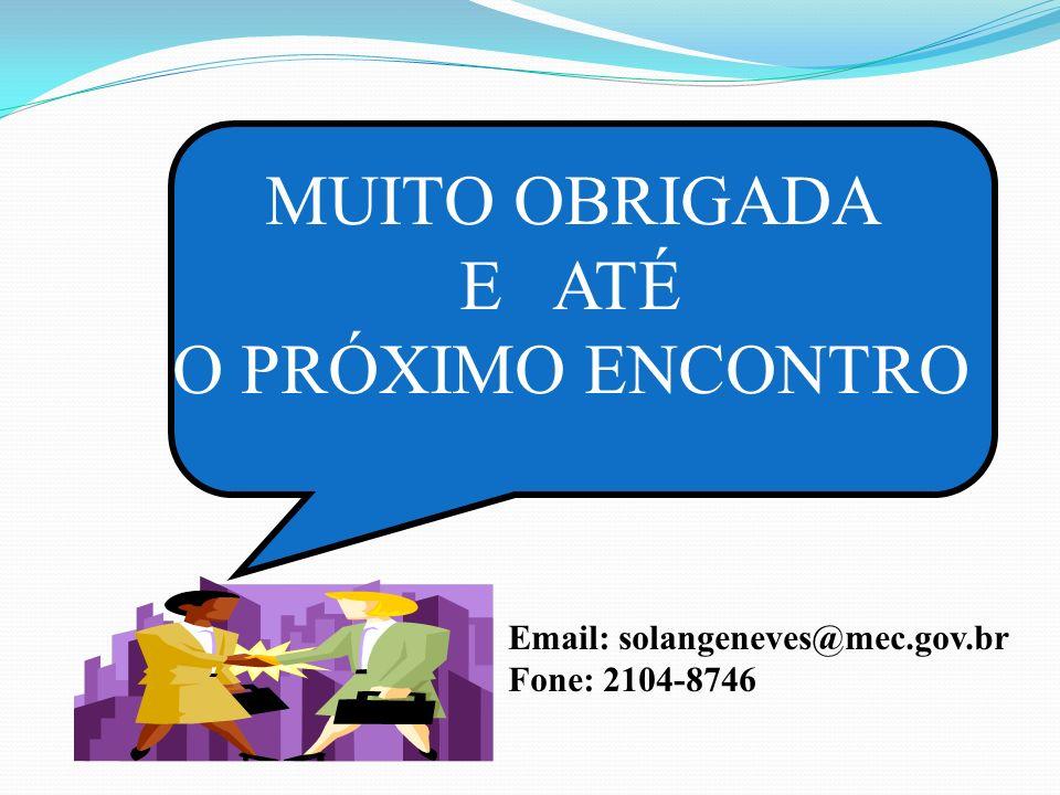 MUITO OBRIGADA E ATÉ O PRÓXIMO ENCONTRO Email: solangeneves@mec.gov.br Fone: 2104-8746