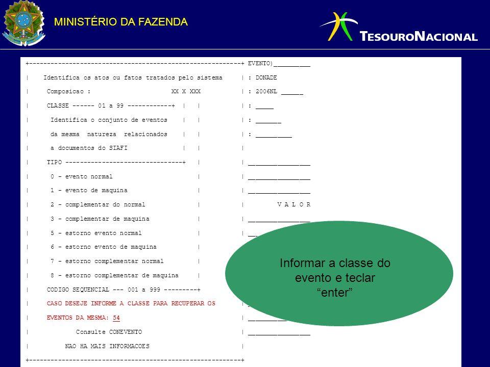 MINISTÉRIO DA FAZENDA +----------------------------------------------------------+ EVENTO)__________ | Identifica os atos ou fatos tratados pelo sistema | : DONADE | Composicao : XX X XXX | : 2006NL ______ | CLASSE ------ 01 a 99 ------------+ | | | : _____ | Identifica o conjunto de eventos | | | : _______ | da mesma natureza relacionados | | | : __________ | a documentos do SIAFI | | | | TIPO --------------------------------+ | | _________________ | 0 - evento normal | | _________________ | 1 - evento de maquina | | _________________ | 2 - complementar do normal | | V A L O R | 3 - complementar de maquina | | _________________ | 5 - estorno evento normal | | _________________ | 6 - estorno evento de maquina | | _________________ | 7 - estorno complementar normal | | _________________ | 8 - estorno complementar de maquina | | _________________ | CODIGO SEQUENCIAL --- 001 a 999 ---------+ | _________________ | CASO DESEJE INFORME A CLASSE PARA RECUPERAR OS | _________________ | EVENTOS DA MESMA: 54 | _________________ | Consulte CONEVENTO | _________________ | NAO HA MAIS INFORMACOES | +----------------------------------------------------------+ Informar a classe do evento e teclar enter