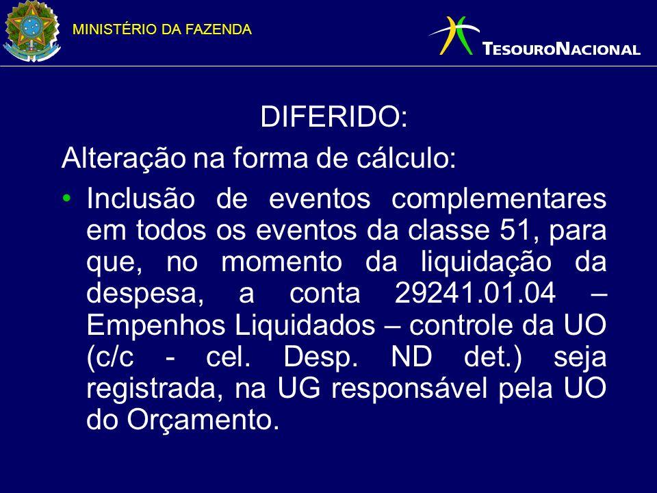 MINISTÉRIO DA FAZENDA DIFERIDO: Alteração na forma de cálculo: Inclusão de eventos complementares em todos os eventos da classe 51, para que, no momento da liquidação da despesa, a conta 29241.01.04 – Empenhos Liquidados – controle da UO (c/c - cel.