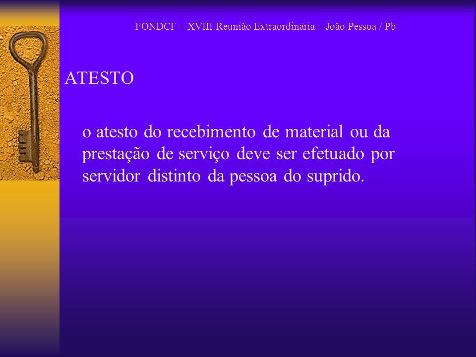 FONDCF – XVIII Reunião Extraordinária – João Pessoa / Pb ATESTO o atesto do recebimento de material ou da prestação de serviço deve ser efetuado por s