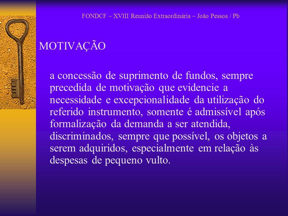 FONDCF – XVIII Reunião Extraordinária – João Pessoa / Pb MOTIVAÇÃO a concessão de suprimento de fundos, sempre precedida de motivação que evidencie a