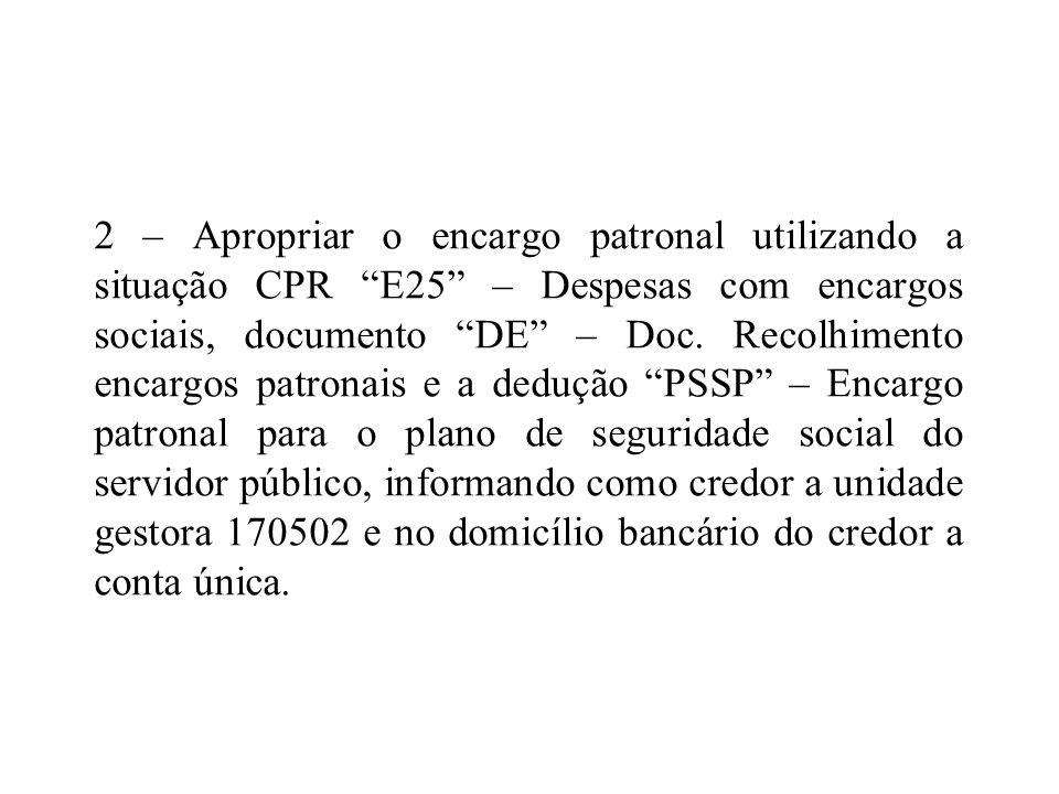 2 – Apropriar o encargo patronal utilizando a situação CPR E25 – Despesas com encargos sociais, documento DE – Doc. Recolhimento encargos patronais e
