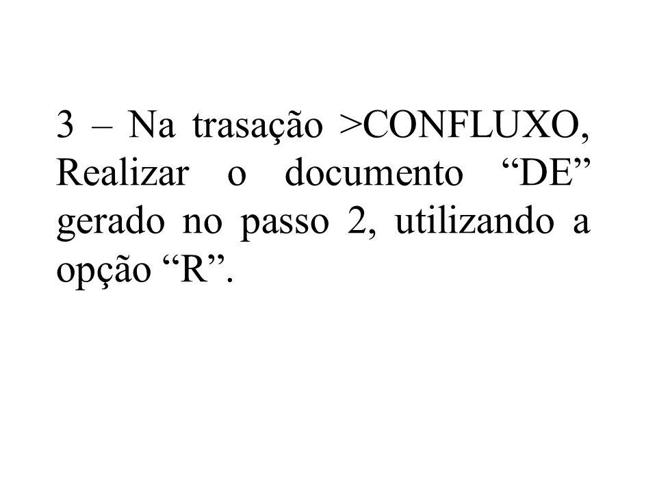 3 – Na trasação >CONFLUXO, Realizar o documento DE gerado no passo 2, utilizando a opção R.