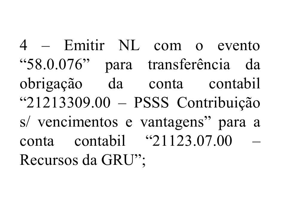 4 – Emitir NL com o evento 58.0.076 para transferência da obrigação da conta contabil 21213309.00 – PSSS Contribuição s/ vencimentos e vantagens para