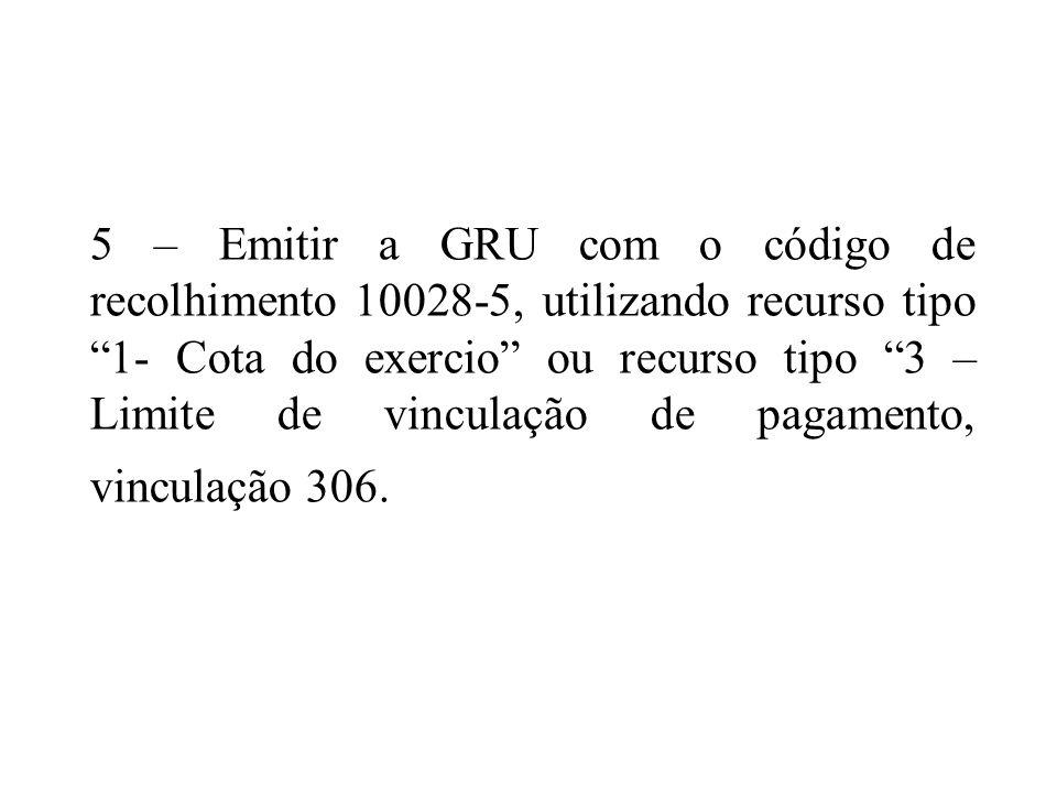 5 – Emitir a GRU com o código de recolhimento 10028-5, utilizando recurso tipo 1- Cota do exercio ou recurso tipo 3 – Limite de vinculação de pagament