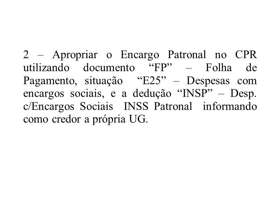 2 – Apropriar o Encargo Patronal no CPR utilizando documento FP – Folha de Pagamento, situação E25 – Despesas com encargos sociais, e a dedução INSP –