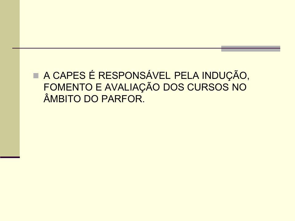 A CAPES É RESPONSÁVEL PELA INDUÇÃO, FOMENTO E AVALIAÇÃO DOS CURSOS NO ÂMBITO DO PARFOR.