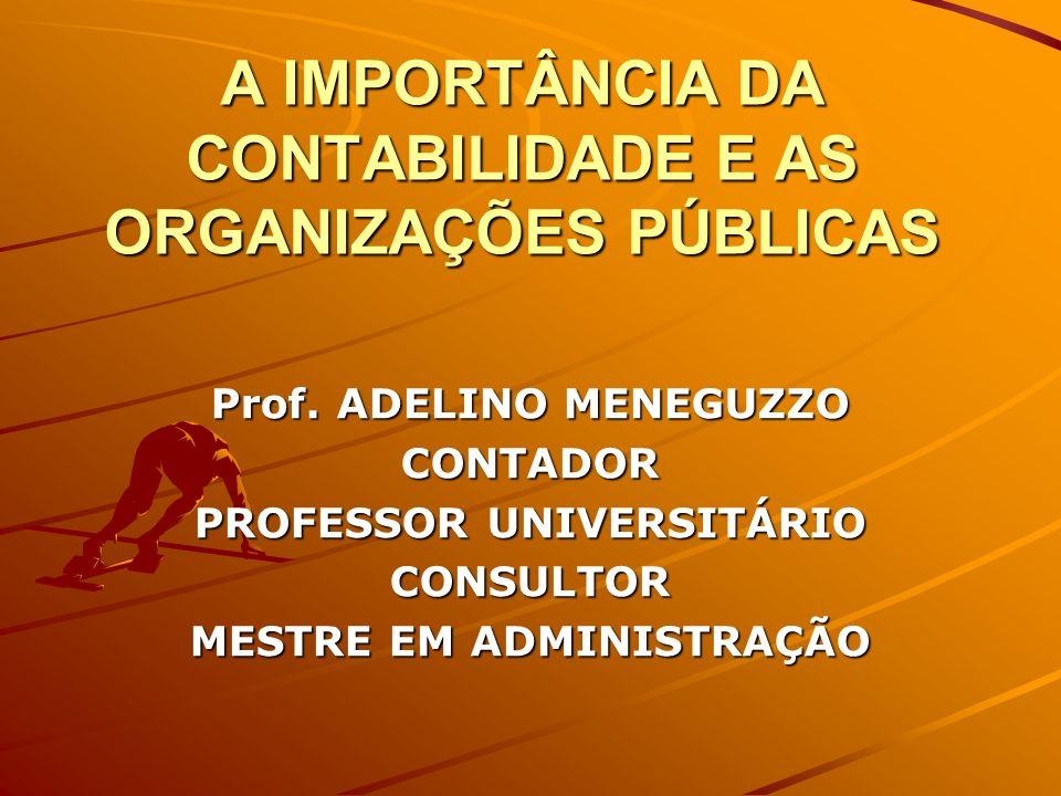 A IMPORTÂNCIA DA CONTABILIDADE E AS ORGANIZAÇÕES PÚBLICAS Prof. ADELINO MENEGUZZO CONTADOR PROFESSOR UNIVERSITÁRIO CONSULTOR MESTRE EM ADMINISTRAÇÃO