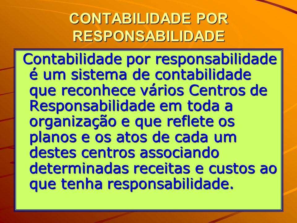 CONTABILIDADE POR RESPONSABILIDADE Contabilidade por responsabilidade é um sistema de contabilidade que reconhece vários Centros de Responsabilidade e