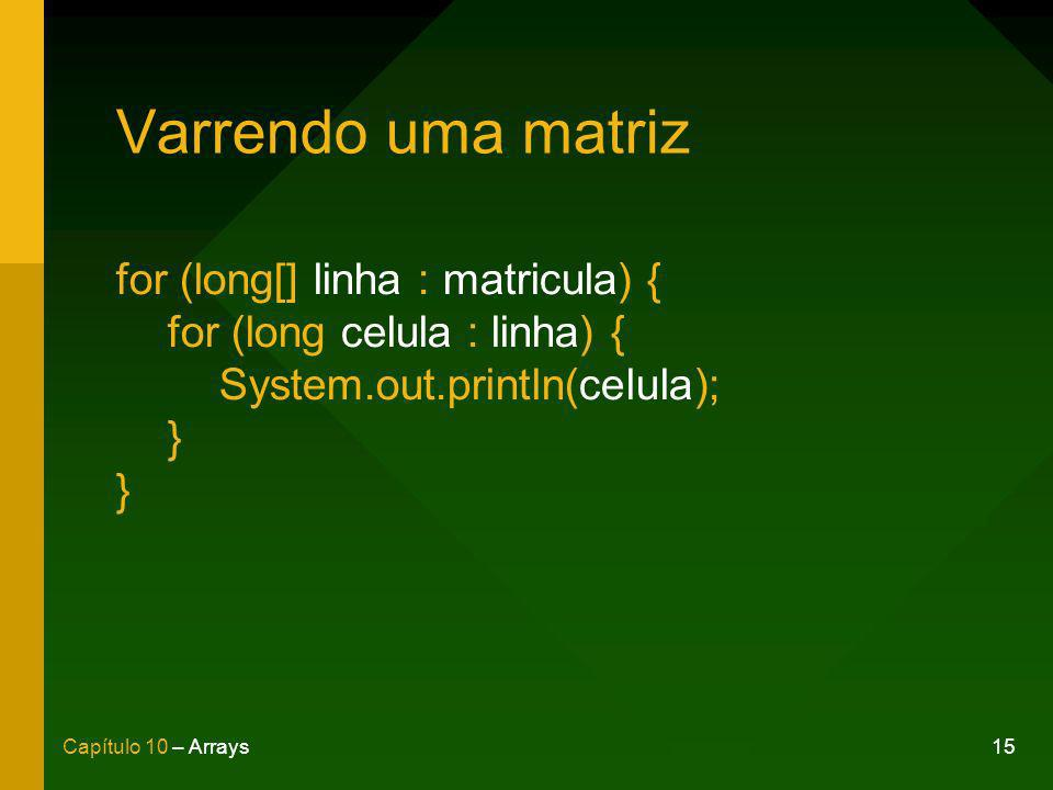 15Capítulo 10 – Arrays Varrendo uma matriz for (long[] linha : matricula) { for (long celula : linha) { System.out.println(celula); } }
