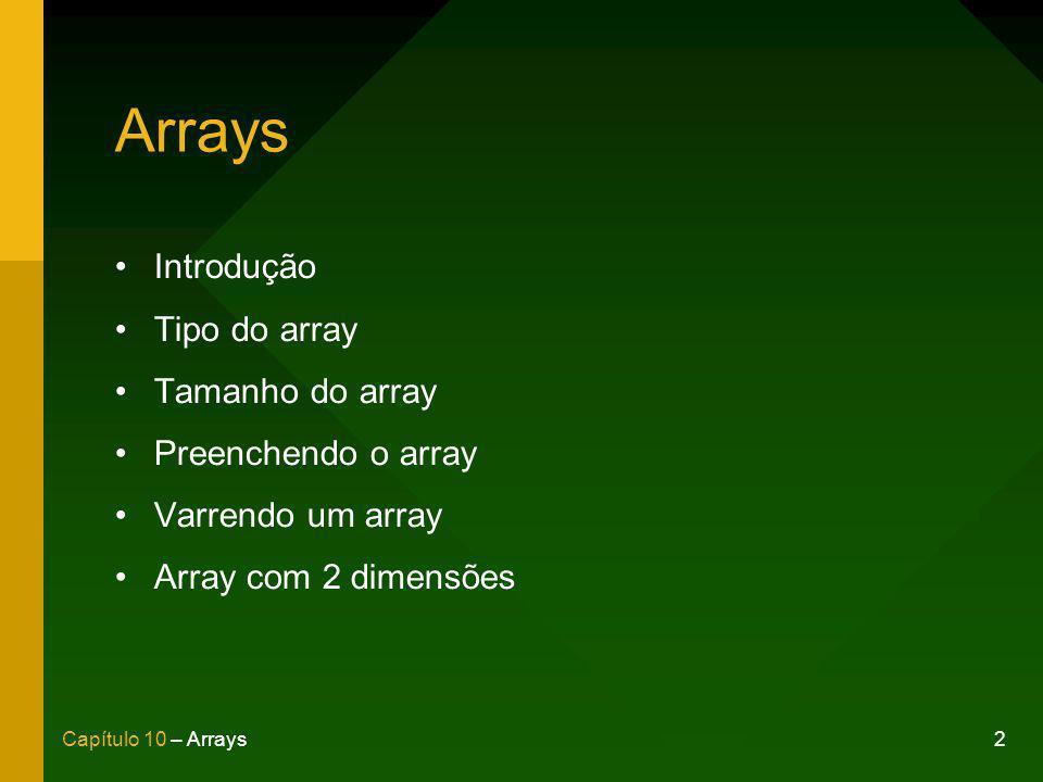 2Capítulo 10 – Arrays Arrays Introdução Tipo do array Tamanho do array Preenchendo o array Varrendo um array Array com 2 dimensões
