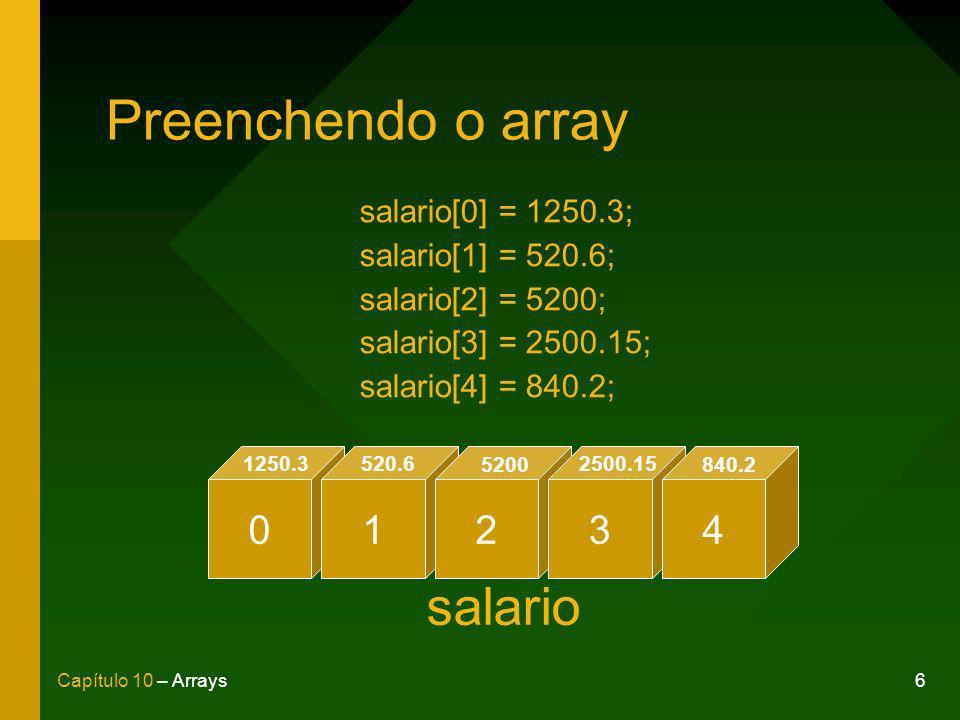 6Capítulo 10 – Arrays Preenchendo o array salario[0] = 1250.3; salario[1] = 520.6; salario[2] = 5200; salario[3] = 2500.15; salario[4] = 840.2; 01234 1250.3520.6 5200 2500.15 840.2 salario