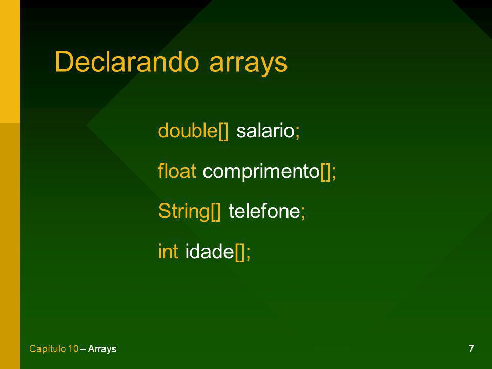 7Capítulo 10 – Arrays Declarando arrays double[] salario; float comprimento[]; String[] telefone; int idade[];