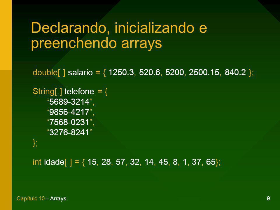 9Capítulo 10 – Arrays Declarando, inicializando e preenchendo arrays double[ ] salario = { 1250.3, 520.6, 5200, 2500.15, 840.2 }; String[ ] telefone = {5689-3214,9856-4217,7568-0231,3276-8241 }; int idade[ ] = { 15, 28, 57, 32, 14, 45, 8, 1, 37, 65};