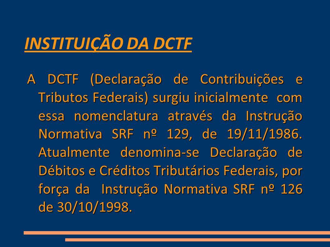 INSTITUIÇÃO DA DCTF A DCTF (Declaração de Contribuições e Tributos Federais) surgiu inicialmente com essa nomenclatura através da Instrução Normativa