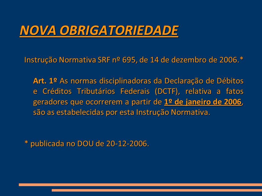 NOVA OBRIGATORIEDADE Instrução Normativa SRF nº 695, de 14 de dezembro de 2006.* Art. 1º As normas disciplinadoras da Declaração de Débitos e Créditos