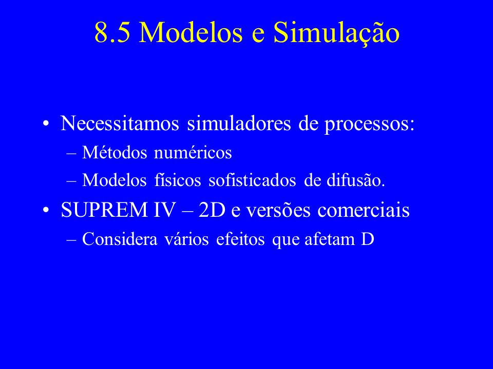 8.5 Modelos e Simulação Necessitamos simuladores de processos: –Métodos numéricos –Modelos físicos sofisticados de difusão. SUPREM IV – 2D e versões c