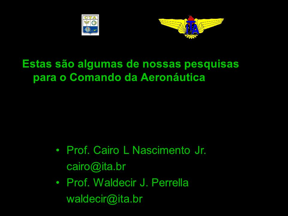 Estas são algumas de nossas pesquisas para o Comando da Aeronáutica Prof. Cairo L Nascimento Jr. cairo@ita.br Prof. Waldecir J. Perrella waldecir@ita.