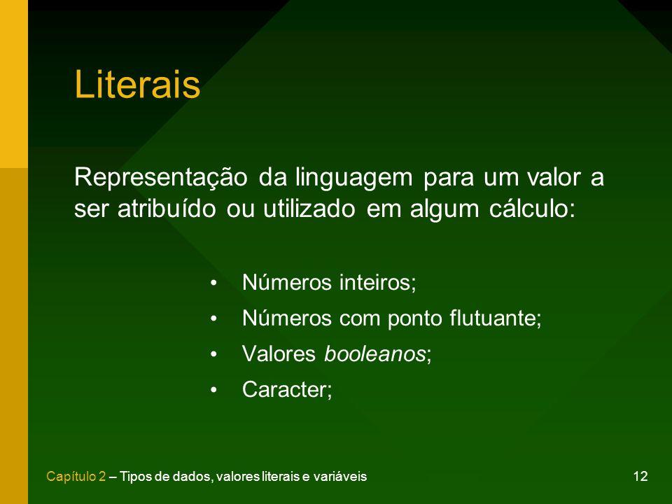12Capítulo 2 – Tipos de dados, valores literais e variáveis Literais Representação da linguagem para um valor a ser atribuído ou utilizado em algum cá