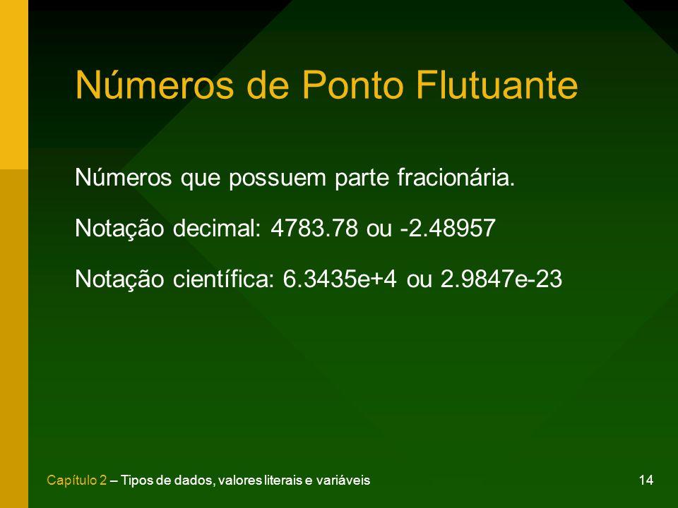 14Capítulo 2 – Tipos de dados, valores literais e variáveis Números de Ponto Flutuante Números que possuem parte fracionária. Notação decimal: 4783.78