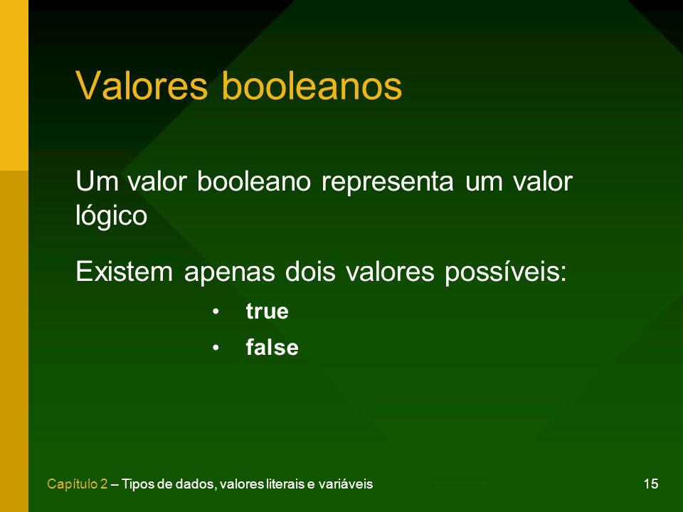15Capítulo 2 – Tipos de dados, valores literais e variáveis Valores booleanos Um valor booleano representa um valor lógico Existem apenas dois valores possíveis: true false