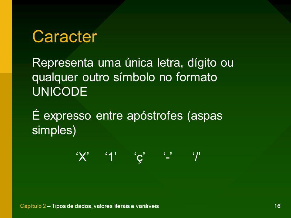 16Capítulo 2 – Tipos de dados, valores literais e variáveis Caracter Representa uma única letra, dígito ou qualquer outro símbolo no formato UNICODE É expresso entre apóstrofes (aspas simples) X1ç-/X1ç-/