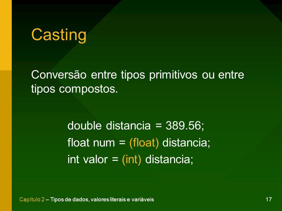 17Capítulo 2 – Tipos de dados, valores literais e variáveis Casting Conversão entre tipos primitivos ou entre tipos compostos. double distancia = 389.