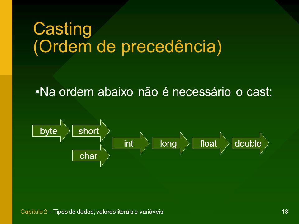 18Capítulo 2 – Tipos de dados, valores literais e variáveis Casting (Ordem de precedência) byteshort intlongfloatdouble char Na ordem abaixo não é nec