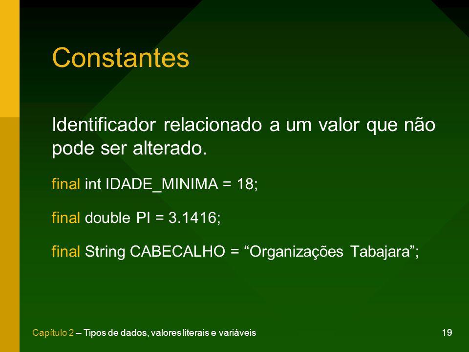 19Capítulo 2 – Tipos de dados, valores literais e variáveis Constantes Identificador relacionado a um valor que não pode ser alterado. final int IDADE