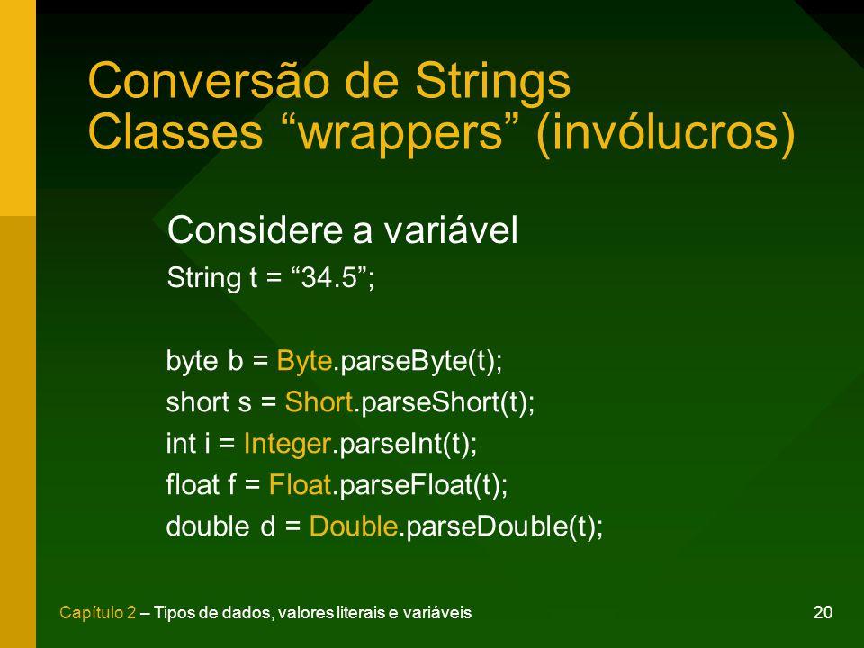 20Capítulo 2 – Tipos de dados, valores literais e variáveis Conversão de Strings Classes wrappers (invólucros) Considere a variável String t = 34.5; b